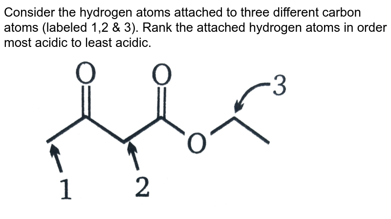 """Consider the hydrogen atoms attached to three different carbon atoms (labeled 1,2 & 3). Rank the attached hydrogen atoms in order most acidic to least acidic.  <br> <img src=""""https://d10lpgp6xz60nq.cloudfront.net/physics_images/MSC_ORG_CHM_C01_E01_071_Q01.png"""" width=""""80%"""">"""