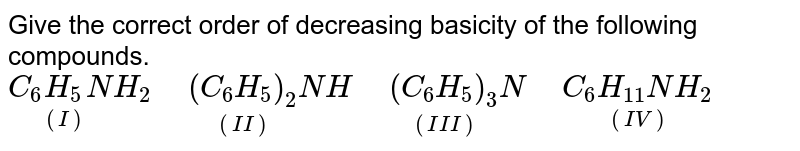 """Give the correct order of decreasing basicity of the following compounds. `C_(6)underset((I))(H_(5))NH_(2)"""" """"underset((II))((C_(6)H_(5))_(2))NH"""" """"underset((III))((C_(6)H_(5))_(3))N"""" """"underset((IV))(C_(6)H_(11)NH_(2))`"""