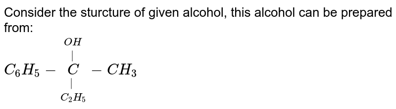 Consider the sturcture of given alcohol, this alcohol can be prepared from: <br> `C_(6)H_(5)-underset(C_(2)H_(5))underset( )overset(OH)overset( )C-CH_(3)`