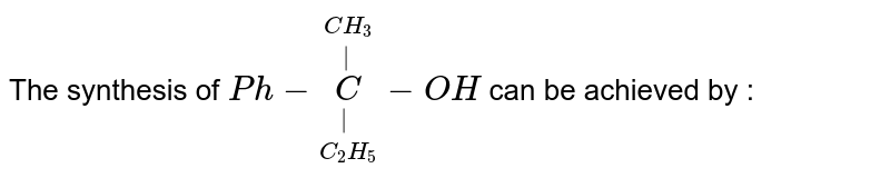 The synthesis of `Ph-underset(C_(2)H_(5))underset(|)overset(CH_(3))overset(|)C-OH` can be achieved by :