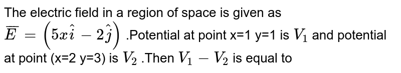 The electric field in a region of space is given as `bar(E)=(5xhat i-2hat j)` .Potential at point x=1 y=1 is `V_(1)` and potential at point (x=2 y=3) is `V_(2)` .Then `V_(1) -V_(2)` is equal to