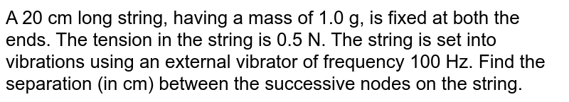 A 20 cm long string, having a mass of 1.0 g, is fixed at both the ends. The tension in the string is 0.5 N. The string is set into vibrations using an external vibrator of frequency 100 Hz. Find the separation (in cm) between the successive nodes on the string.