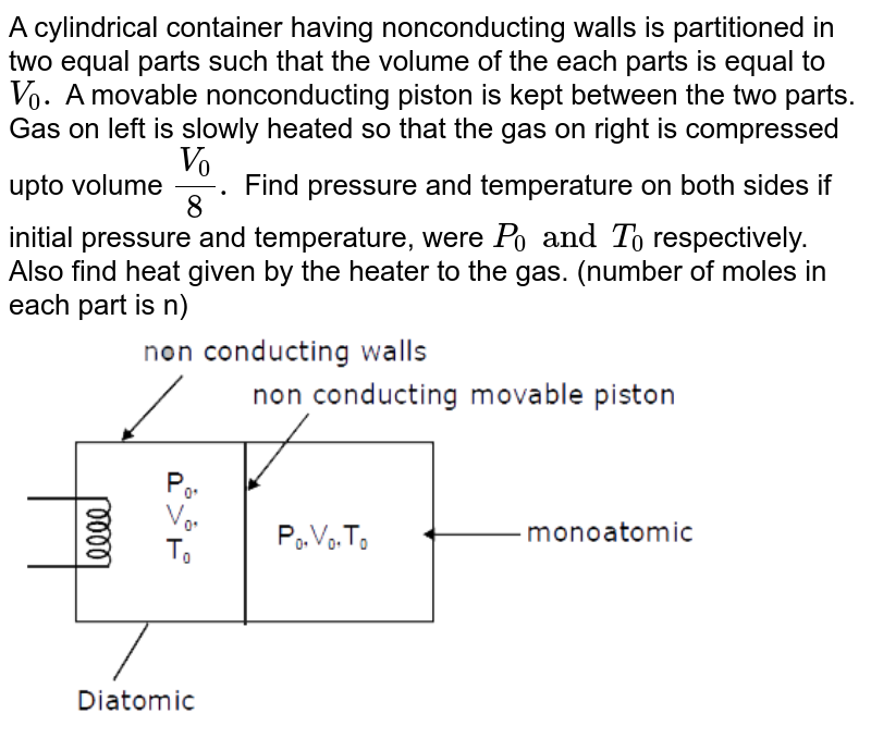 """A cylindrical container having nonconducting walls is partitioned in two equal parts such that the volume of the each parts is equal to` V_(0).` A movable nonconducting piston is kept between the two parts. Gas on left is slowly heated so that the gas on right is compressed upto volume `(V_(0))/(8).` Find pressure and temperature on both sides if initial pressure and temperature, were `P _(0) and T_(0)` respectively. Also find heat given by the heater to the gas. (number of moles in each part is n) <br> <img src=""""https://d10lpgp6xz60nq.cloudfront.net/physics_images/MOT_CON_JEE_PHY_C16_SLV_035_Q01.png"""" width=""""80%"""">"""