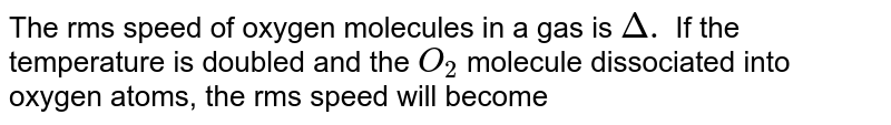 The rms speed of oxygen molecules in a gas is `Delta.` If the temperature is doubled and the `O_(2)` molecule dissociated into oxygen atoms, the rms speed will become