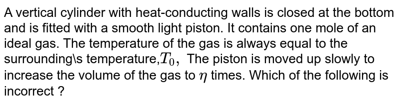 A vertical cylinder with heat-conducting walls is closed at the bottom and is fitted with a smooth light piston. It contains one mole of an ideal gas. The temperature of the gas is always equal to the surrounding\s temperature,`T _(0),` The piston is moved up slowly to increase the volume of the gas to `eta`  times. Which of the following is incorrect ?