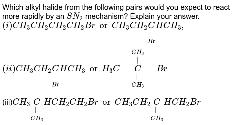 Which alkyl halide from the following pairs would you expect to react more rapidly by an SN2 mechanism? Explain your answer. <br> `(i) CH_(3)CH_(2)CH_(2)CH_(2)Br or  CH_(3)CH_(2)underset(Br)underset(|)C HCH_(3) , (ii) CH_(3)CH_(2)underset(Br)underset(|)CHCH_(3) or H_(3)C-underset(CH_(3))underset(|) overset(CH_(3))overset(|)C-Br` <br> (iii)` CH_(3)underset(CH_(3))underset(|)CHCH_(2)CH_(2)Br or CH_(3)CH_(2)underset(CH_(3))underset(|)CHCH_(2)Br`