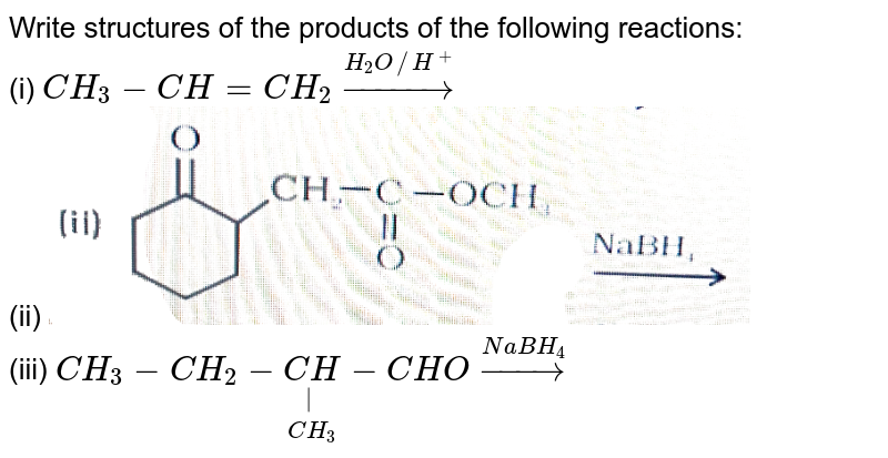 """Write structures of the products of the following reactions: <br> (i) `CH_(3)-CH=CH_(2)overset(H_(2)O //H^(+))rarr`  <br> (ii) <img src=""""https://d10lpgp6xz60nq.cloudfront.net/physics_images/NCERT_CHM_V02_XII_C11_E01_005_Q01.png"""" width=""""80%""""> <br> (iii) `CH_(3)-CH_(2)-underset(CH_(3))underset(""""   """")(""""C """")H-CHO overset(NaBH_(4))rarr`"""