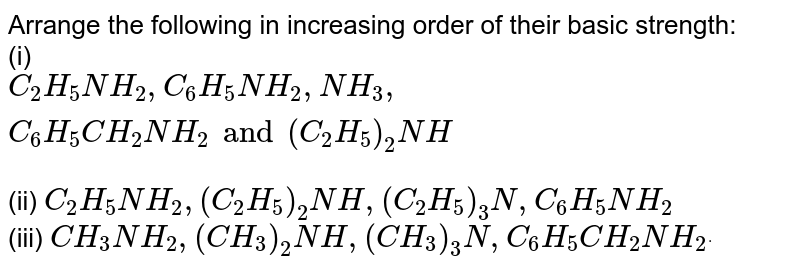 Arrange the following in increasing order of their basic strength: <br> (i) `C_(2)H_(5)NH_(2),C_(6)H_(5)NH_(2),NH_(3),C_(6)H_(5)CH_(2)NH_(2)and(C_(2)H_(5))_(2)NH` <br> `C_(2)H_(5)NH_(2),(C_(2)H_(5))NH,(C_(2)H_(5))_(3)N,C_(6)H_(5)NH_(2)` <br> `CH_(3)NH_(2).(CH_(3))_(2)NH,(CH_(3))_(3)N,C_(6)H_(5)CH_(2)NH_(2^.)`