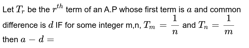 Let `T_r` be the `r^(th)` term of an A.P whose first term is `a` and common difference is `d` IF for some integer m,n, `T_m=1/n` and `T_n=1/m` then `a-d=`