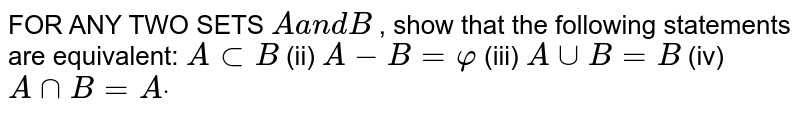 FOR ANY TWO SETS `Aa n dB` , show that the following statements are equivalent: `AsubB`  (ii) `A-B=varphi`  (iii) `AuuB=B` (iv) `AnnB=Adot`