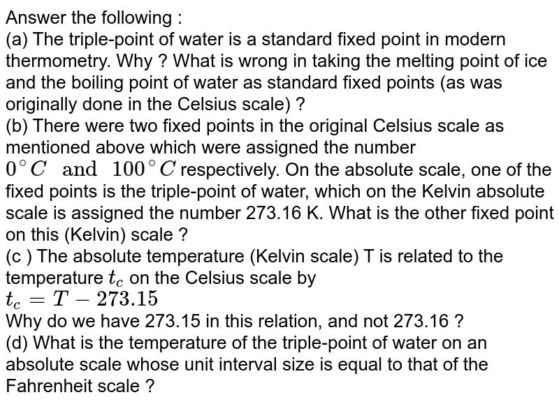 """Answer the following : <br>(a)    The triple-point of water is a standard fixed point in modern thermometry. Why ? What is wrong in taking the melting point of ice and the boiling point of water as standard fixed points (as was originally done in the Celsius scale) ? <br> (b)    There were two fixed points in the original Celsius scale as mentioned above which were assigned the number `0^(@)C"""" and """"100^(@)C` respectively. On the absolute scale, one of the fixed points is the triple-point of water, which on the Kelvin absolute scale is assigned the number 273.16 K. What is the other fixed point on this (Kelvin) scale ? <br> (c )    The absolute temperature (Kelvin scale) T is related to the temperature `t_(c)` on the Celsius scale by <br> `t_(c)=T-273.15` <br> Why do we have 273.15 in this relation, and not 273.16 ?  <br> (d)     What is the temperature of the triple-point of water on an absolute scale whose unit interval size is equal to that of the Fahrenheit scale ?"""