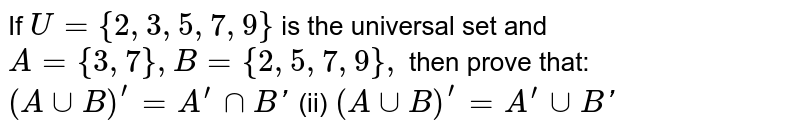 If `U={2,3,5,7,9}` is the universal set and `A={3,7},B={2,5,7,9},` then prove that: `(AuuB)^'=A^(prime)nnB '`  (ii) `(AuuB)^'=A^(prime)uuB '`