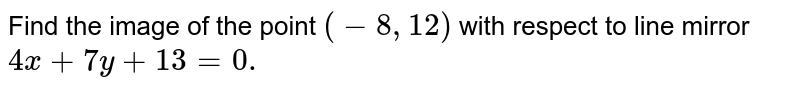 Find the image of the point `(-8,12)` with respect to line mirror `4x+7y+13=0.`