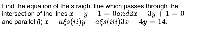 Find the equation of the straight line which passes through the   intersection of the lines `x-y-1=0a n d2x-3y+1=0` and parallel (i) `x-a xi s(i i)y-a xi s(i i i)3x+4y=14.`