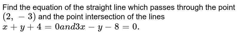 Find the equation of the straight line which passes through the point `(2,-3)` and the point intersection of the lines `x+y+4=0a n d3x-y-8=0.`