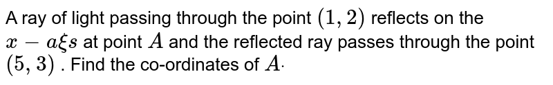 A ray of light passing through the point `(1,2)` reflects on the `x-a xi s` at point `A` and the reflected ray passes through the point `(5,3)` . Find the co-ordinates of `Adot`