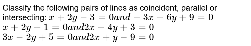 Classify the following pairs of lines   as coincident, parallel or intersecting:  `x+2y-3=0a n d-3x-6y+9=0`   `x+2y+1=0a n d2x-4y+3=0`   `3x-2y+5=0a n d2x+y-9=0`
