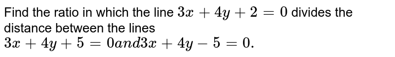 Find the ratio in which the line `3x+4y+2=0` divides the distance between the lines `3x+4y+5=0a n d3x+4y-5=0.`