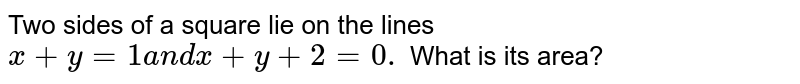 Two sides of a square lie on the lines `x+y=1a n dx+y+2=0.` What is its area?