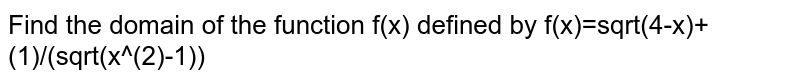 Find the domain of the function `f(x)` defined by `f(x)=sqrt(4-x)+(1)/(sqrt(x^(2)-1))`