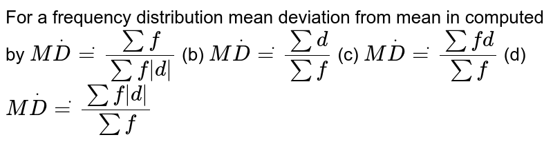 For a frequency distribution mean deviation from mean in computed by `MdotDdot=(sumf)/(sumf|d|)`  (b) `MdotDdot=(sumd)/(sumf)`  (c) `MdotDdot=(sumfd)/(sumf)`  (d) `MdotDdot=(sumf|d|)/(sumf)`