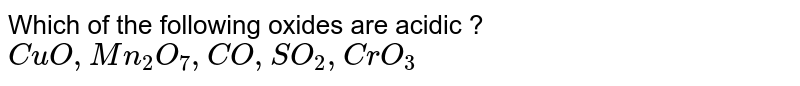 Which of the following oxides are acidic ? <br> `CuO, Mn_(2)O_(7), CO, SO_(2), CrO_(3)`