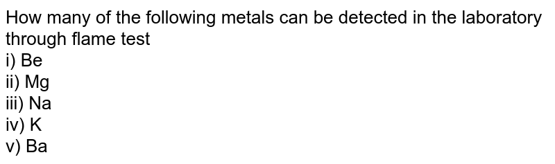 How many of the following metals can be detected in the laboratory through flame test <br> i) Be <br> ii) Mg <br> iii) Na <br> iv) K <br> v) Ba