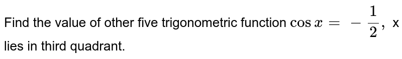 """Find the value of   other five trigonometric function  `cosx=-1/2,""""""""` x lies in third quadrant."""