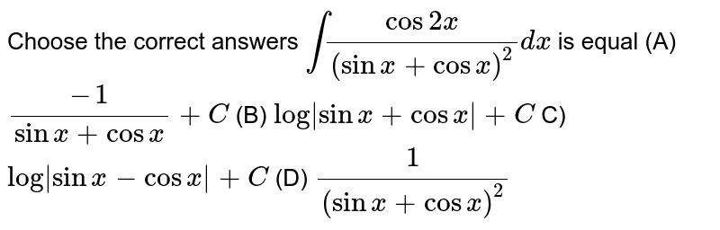 Choose the correct answers `int(cos2x)/((sinx+cosx)^2)dx` is equal (A) `(-1)/(sinx+cosx)+C`   (B) `log|sinx+cosx|+C`  C) `log|sinx-cosx|+C`  (D)   `1/((sinx+cosx)^2)`