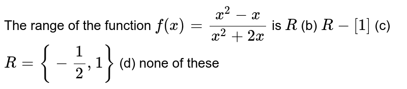 The range of the function `f(x)=(x^2-x)/(x^2+2x)` is `R` (b) `R-[1]` (c) `R={-1/2,1}` (d) none of these