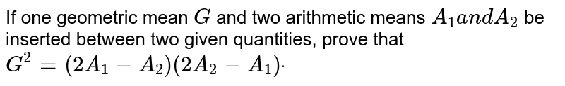 If one geometric mean `G` and two arithmetic means `A_1a n dA_2` be inserted between two given quantities, prove that `G^2=(2A_1-A_2)(2A_2-A_1)dot`