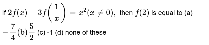 """If `2f(x)-3f(1/x)=x^2(x!=0),` then `f(2)` is equal to  (a)`-7/4(""""b"""")""""""""5/2` (c) -1 (d) none   of these"""
