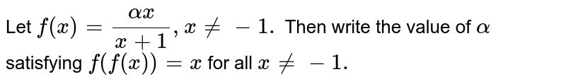Let `f(x)=(alphax)/(x+1),x!=-1.` Then write the value of `alpha` satisfying `f(f(x))=x` for all `x!=-1.`