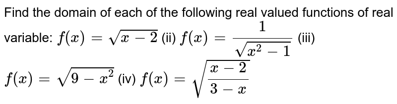 Find the domain of each of the following real valued functions of real   variable: `f(x)=sqrt(x-2)`  (ii) `f(x)=1/(sqrt(x^2-1))`  (iii) `f(x)=sqrt(9-x^2)` (iv) `f(x)=sqrt((x-2)/(3-x))`