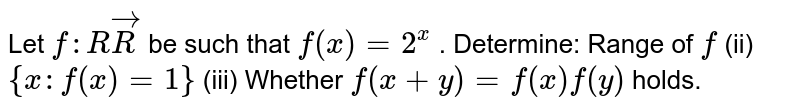 Let `f: RvecR` be such that `f(x)=2^x` . Determine: Range of `f`  (ii) `{x :f(x)=1}`   (iii) Whether `f(x+y)=f(x)f(y)` holds.