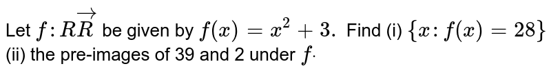 Let `f: RvecR` be given by `f(x)=x^2+3.` Find (i) `{x :f(x)=28}` (ii) the pre-images of 39 and 2 under `fdot`