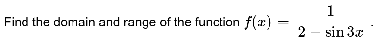 Find the domain and range of the function `f(x)=1/(2-sin3x)` .