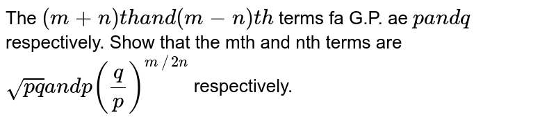 The `(m+n)t ha n d(m-n)t h` terms fa G.P. ae `pa n dq` respectively. Show that the mth and nth terms are `sqrt(p q)a n dp(q/p)^(m//2n)` respectively.