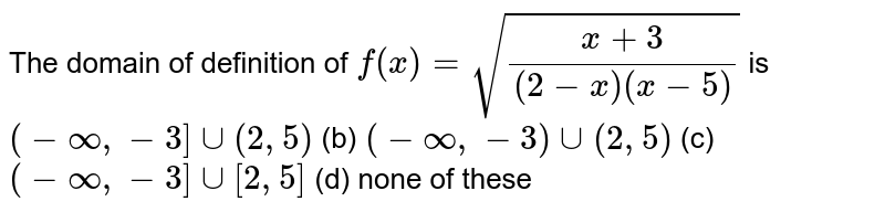 The domain of definition of `f(x)=sqrt((x+3)/((2-x)(x-5)))` is `(-oo,-3]uu(2,5)`  (b) `(-oo,-3)uu(2,5)`  (c) `(-oo,-3]uu[2,5]` (d) none of these