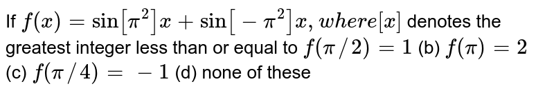 If `f(x)=sin[pi^2]x+sin[-pi^2]x ,w h e r e[x]` denotes the greatest integer less than or equal to `f(pi//2)=1`  (b) `f(pi)=2`   (c) `f(pi//4)=-1` (d) none of these