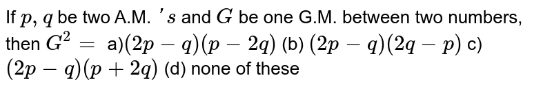 If `p ,q` be two A.M. `' s` and `G` be one G.M. between two numbers, then `G^2=`  a)`(2p-q)(p-2q)`  (b) `(2p-q)(2q-p)`  c)`(2p-q)(p+2q)`  (d) none of these