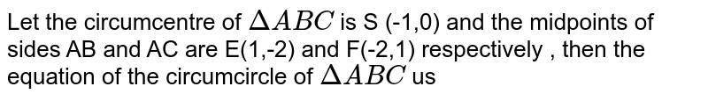Let the circucentre of `DeltaABC` is S (-1,0) and the midpoints of sides AB and AC are E(1,-2) and F(-2,1) respectively , then the equation of the circumcircle of `DeltaABC` us
