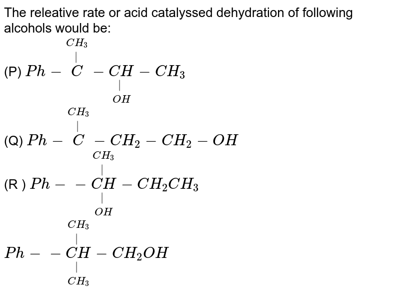 The releative rate or acid catalyssed dehydration of following alcohols would be: <br> (P) `Ph-overset(CH_(3))overset(|)(C)-underset(OH)underset(|)(CH)-CH_(3)` <br> (Q) `Ph-overset(CH_(3))overset(|)(C)-CH_(2)-CH_(2)-OH` <br> (R ) `Ph--underset(OH)underset(|)overset(CH_(3))overset(|)(CH)-CH_(2)CH_(3)` <br> `Ph--underset(CH_(3))underset(|)overset(CH_(3))overset(|)(CH)-CH_(2)OH`