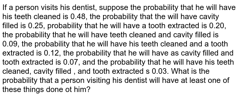 If a person visits his dentist, suppose the probability that he will   have his teeth cleaned is 0.48, the probability that the will have cavity   filled is 0.25, probability that he will have a tooth extracted is 0.20, the probability   that he will have teeth cleaned and cavity filled is 0.09, the probability that   he will have his teeth cleaned and a tooth extracted is 0.12, the probability   that he will have as cavity filled and tooth extracted is 0.07, and the   probability that he will have his teeth cleaned, cavity filled , and tooth   extracted s 0.03. What is the probability that a person visiting his dentist   will have at least one of these things done ot him?