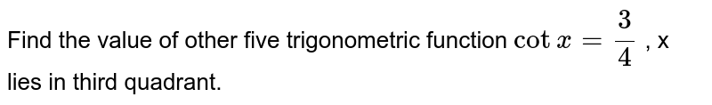 Find the value of   other five trigonometric function  `cotx=3/4` , x lies in third   quadrant.