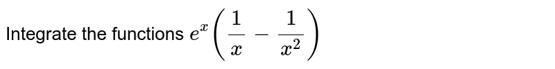 Integrate the functions `e^x(1/x-1/(x^2))`