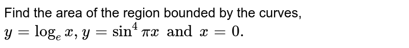 Find the area of the region bounded by the curves, `y = log_(e)x, y = sin^(4)pix and x = 0. `