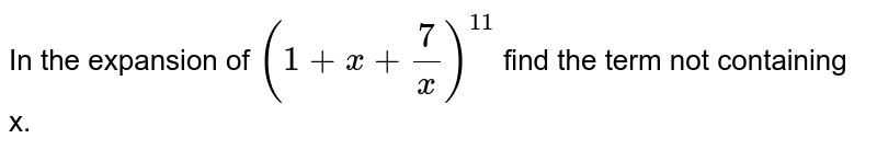 In the expansion of `(1+x+(7)/(x))^(11)` find the term not containing x.