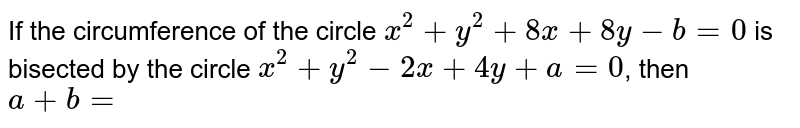 If the circumference of the circle  `x^(2) + y^(2) + 8x + 8y - b = 0`  is bisected by the circle `x^(2) + y^(2) - 2x + 4y + a = 0`, then `a + b =`