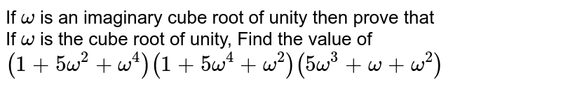If `omega` is an imaginary cube root of unity then prove that <br>  If `omega` is the cube root of unity, Find the value of  `(1+5omega^2+omega^4)(1+5omega^4+omega^2)(5omega^3+omega+omega^2)`